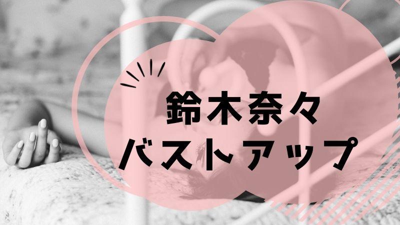 鈴木奈々 バストアップ