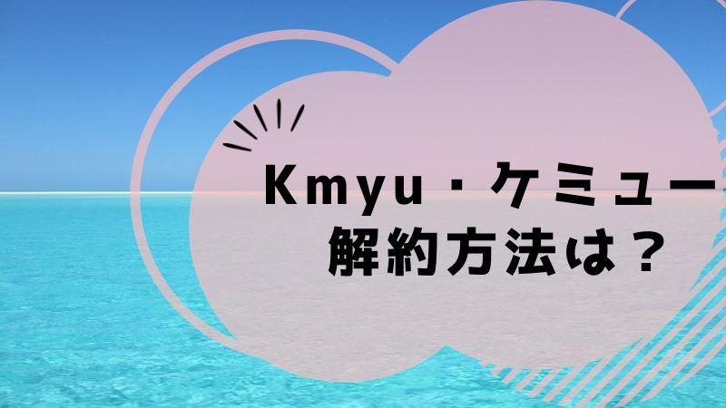 Kmyu・ケミュー 解約方法